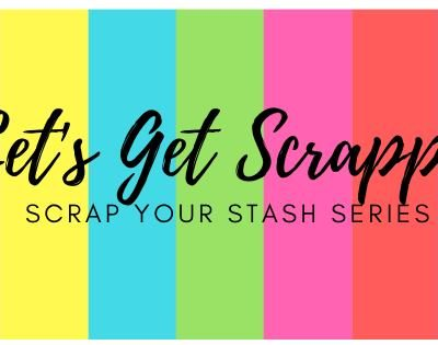 Let's Get Scrappy – Scrap Your Stash Series